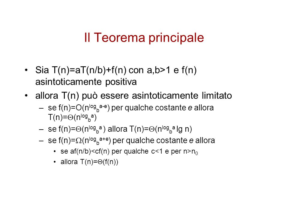 Il Teorema principale Sia T(n)=aT(n/b)+f(n) con a,b>1 e f(n) asintoticamente positiva. allora T(n) può essere asintoticamente limitato.