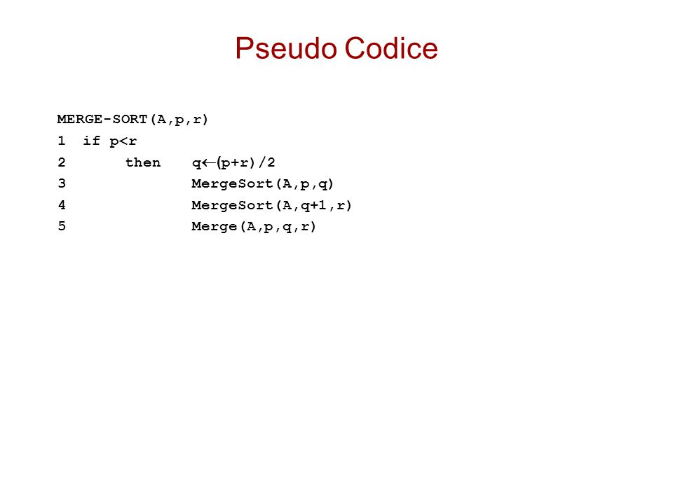 Pseudo Codice MERGE-SORT(A,p,r) 1 if p<r 2 then q(p+r)/2
