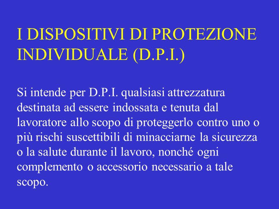 I DISPOSITIVI DI PROTEZIONE INDIVIDUALE (D.P.I.) Si intende per D.P.I.