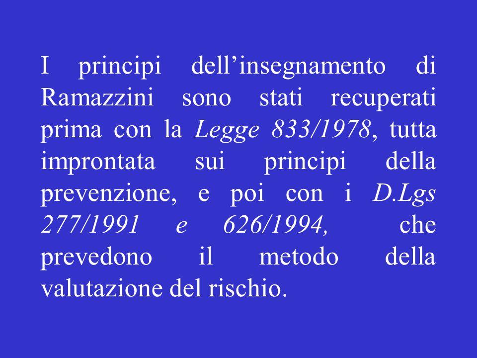 I principi dell'insegnamento di Ramazzini sono stati recuperati prima con la Legge 833/1978, tutta improntata sui principi della prevenzione, e poi con i D.Lgs 277/1991 e 626/1994, che prevedono il metodo della valutazione del rischio.