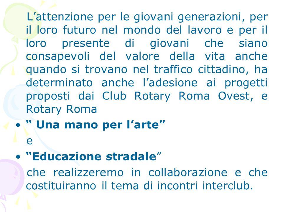 L'attenzione per le giovani generazioni, per il loro futuro nel mondo del lavoro e per il loro presente di giovani che siano consapevoli del valore della vita anche quando si trovano nel traffico cittadino, ha determinato anche l'adesione ai progetti proposti dai Club Rotary Roma Ovest, e Rotary Roma