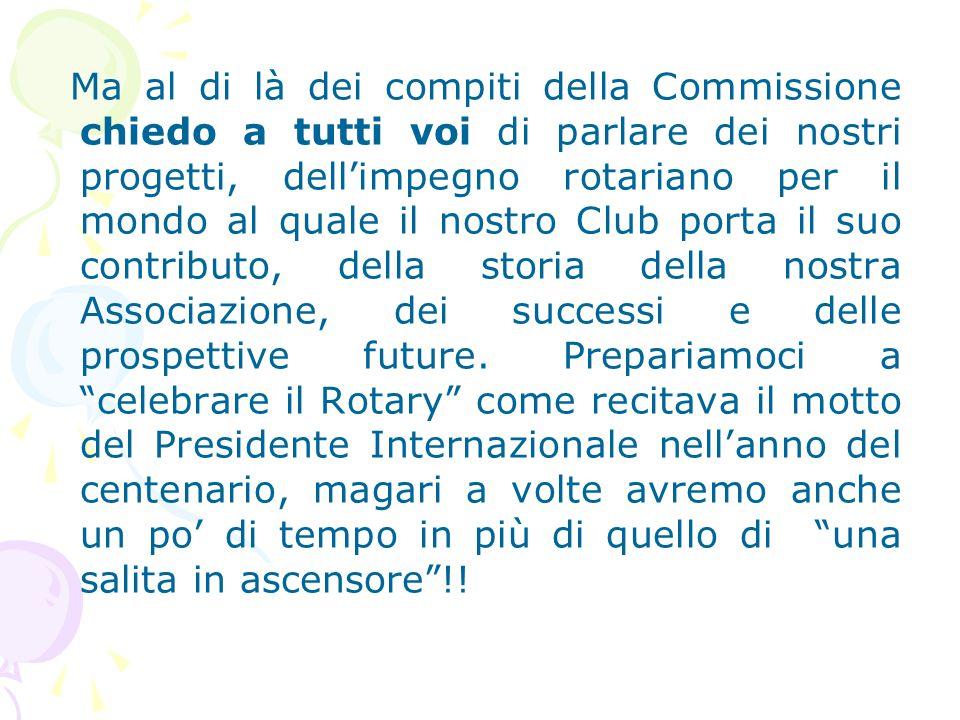 Ma al di là dei compiti della Commissione chiedo a tutti voi di parlare dei nostri progetti, dell'impegno rotariano per il mondo al quale il nostro Club porta il suo contributo, della storia della nostra Associazione, dei successi e delle prospettive future.