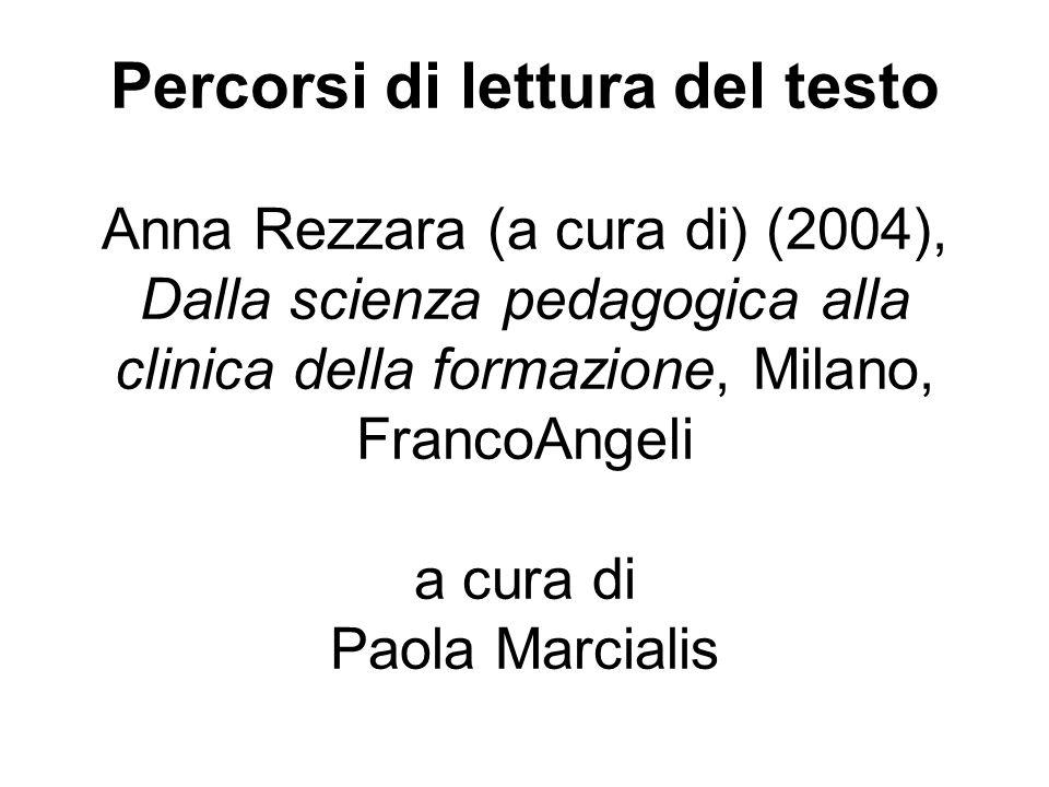 Percorsi di lettura del testo Anna Rezzara (a cura di) (2004), Dalla scienza pedagogica alla clinica della formazione, Milano, FrancoAngeli a cura di Paola Marcialis