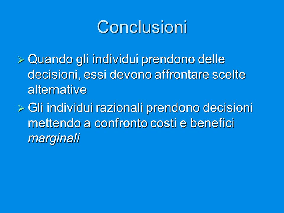 Conclusioni Quando gli individui prendono delle decisioni, essi devono affrontare scelte alternative.
