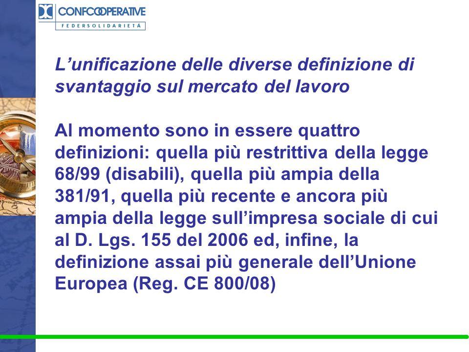 L'unificazione delle diverse definizione di svantaggio sul mercato del lavoro Al momento sono in essere quattro definizioni: quella più restrittiva della legge 68/99 (disabili), quella più ampia della 381/91, quella più recente e ancora più ampia della legge sull'impresa sociale di cui al D.