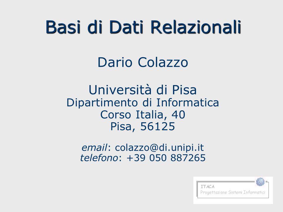 Basi di Dati Relazionali Dario Colazzo Università di Pisa Dipartimento di Informatica Corso Italia, 40 Pisa, 56125 email: colazzo@di.unipi.it telefono: +39 050 887265