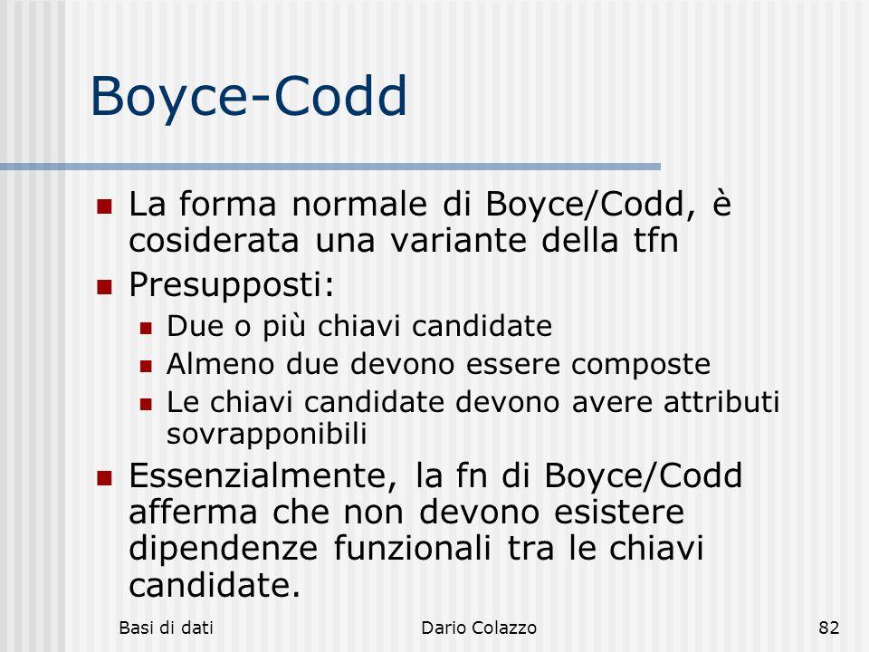 Boyce-Codd La forma normale di Boyce/Codd, è cosiderata una variante della tfn. Presupposti: Due o più chiavi candidate.