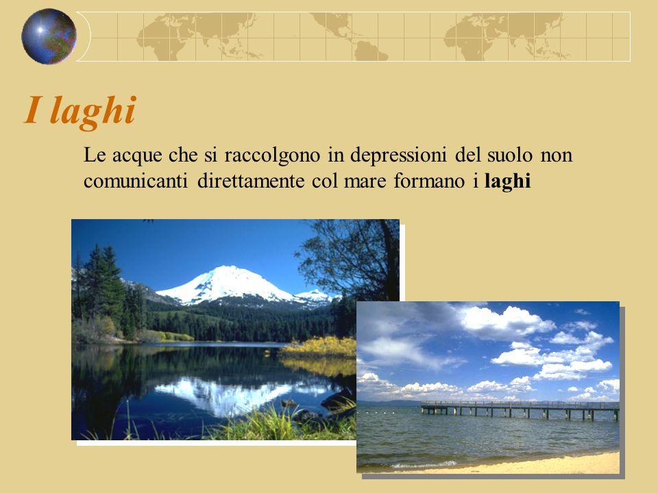 I laghi Le acque che si raccolgono in depressioni del suolo non comunicanti direttamente col mare formano i laghi.