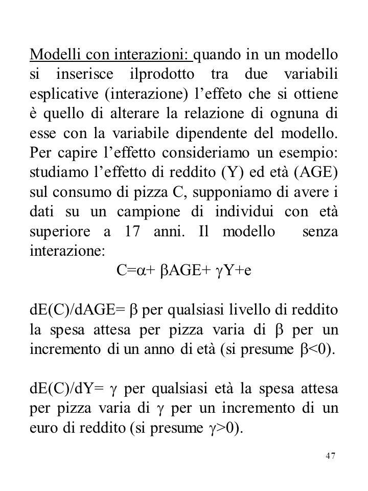 Modelli con interazioni: quando in un modello si inserisce ilprodotto tra due variabili esplicative (interazione) l'effeto che si ottiene è quello di alterare la relazione di ognuna di esse con la variabile dipendente del modello. Per capire l'effetto consideriamo un esempio: studiamo l'effetto di reddito (Y) ed età (AGE) sul consumo di pizza C, supponiamo di avere i dati su un campione di individui con età superiore a 17 anni. Il modello senza interazione: