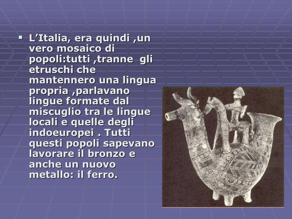 L'Italia, era quindi ,un vero mosaico di popoli:tutti ,tranne gli etruschi che mantennero una lingua propria ,parlavano lingue formate dal miscuglio tra le lingue locali e quelle degli indoeuropei .