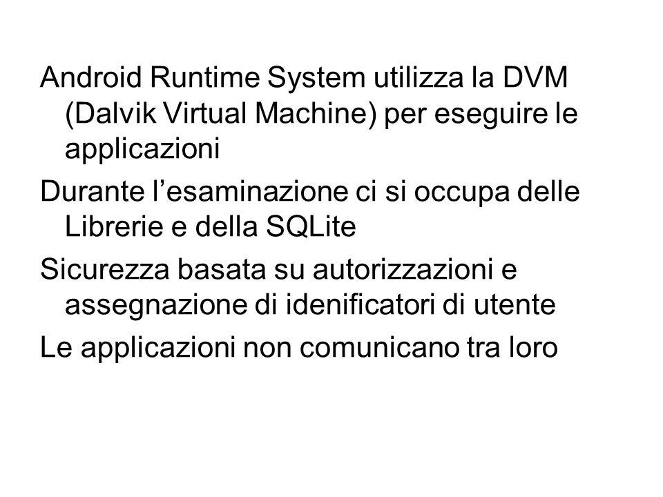 Android Runtime System utilizza la DVM (Dalvik Virtual Machine) per eseguire le applicazioni Durante l'esaminazione ci si occupa delle Librerie e della SQLite Sicurezza basata su autorizzazioni e assegnazione di idenificatori di utente Le applicazioni non comunicano tra loro