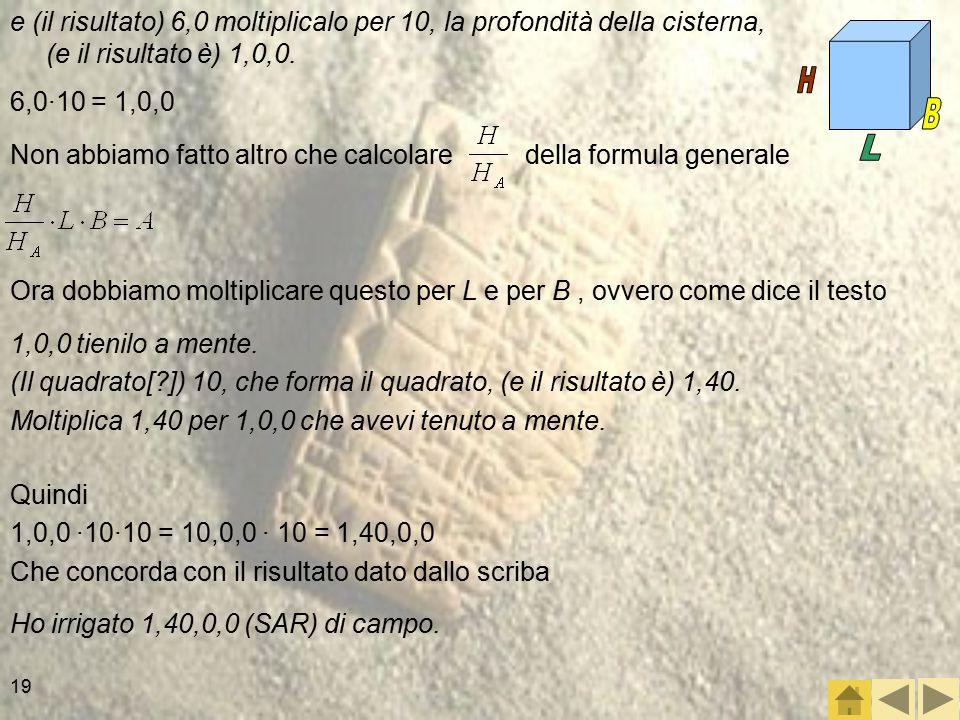 e (il risultato) 6,0 moltiplicalo per 10, la profondità della cisterna, (e il risultato è) 1,0,0.