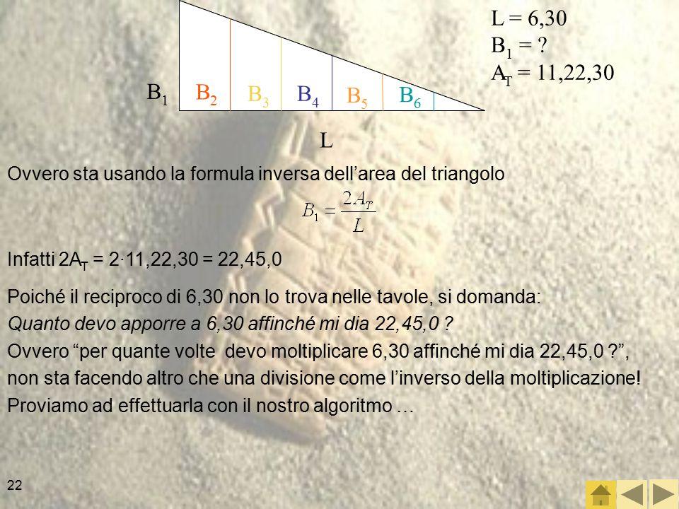 L B1. L = 6,30. B1 = AT = 11,22,30. B2. B3. B4. B5. B6. Ovvero sta usando la formula inversa dell'area del triangolo.