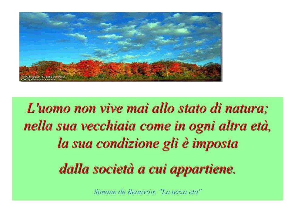L uomo non vive mai allo stato di natura; nella sua vecchiaia come in ogni altra età, la sua condizione gli è imposta dalla società a cui appartiene.