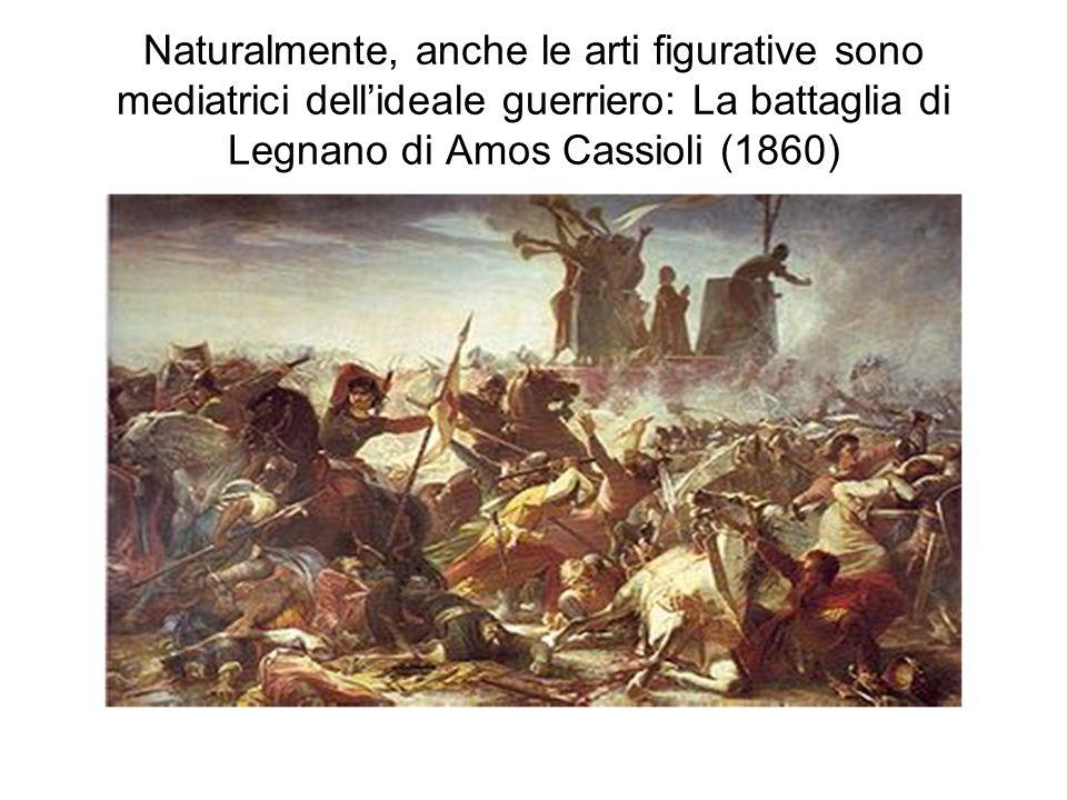 Naturalmente, anche le arti figurative sono mediatrici dell'ideale guerriero: La battaglia di Legnano di Amos Cassioli (1860)
