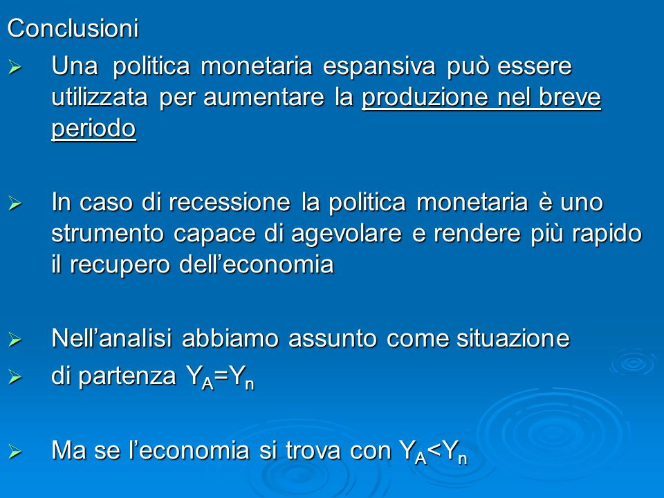 Conclusioni Una politica monetaria espansiva può essere utilizzata per aumentare la produzione nel breve periodo.