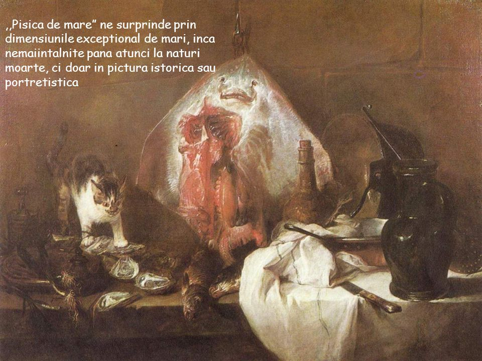 ,,Pisica de mare ne surprinde prin dimensiunile exceptional de mari, inca nemaiintalnite pana atunci la naturi moarte, ci doar in pictura istorica sau portretistica