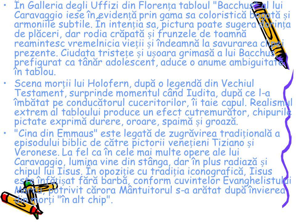 În Galleria degli Uffizi din Florența tabloul Bacchus al lui Caravaggio iese în evidență prin gama sa coloristică bogată și armoniile subtile. În intenția sa, pictura poate sugera dorința de plăceri, dar rodia crăpată și frunzele de toamnă reamintesc vremelnicia vieții și îndeamnă la savurarea clipei prezente. Ciudata tristețe și ușoara grimasă a lui Bacchus, prefigurat ca tânăr adolescent, aduce o anume ambiguitate în tablou.