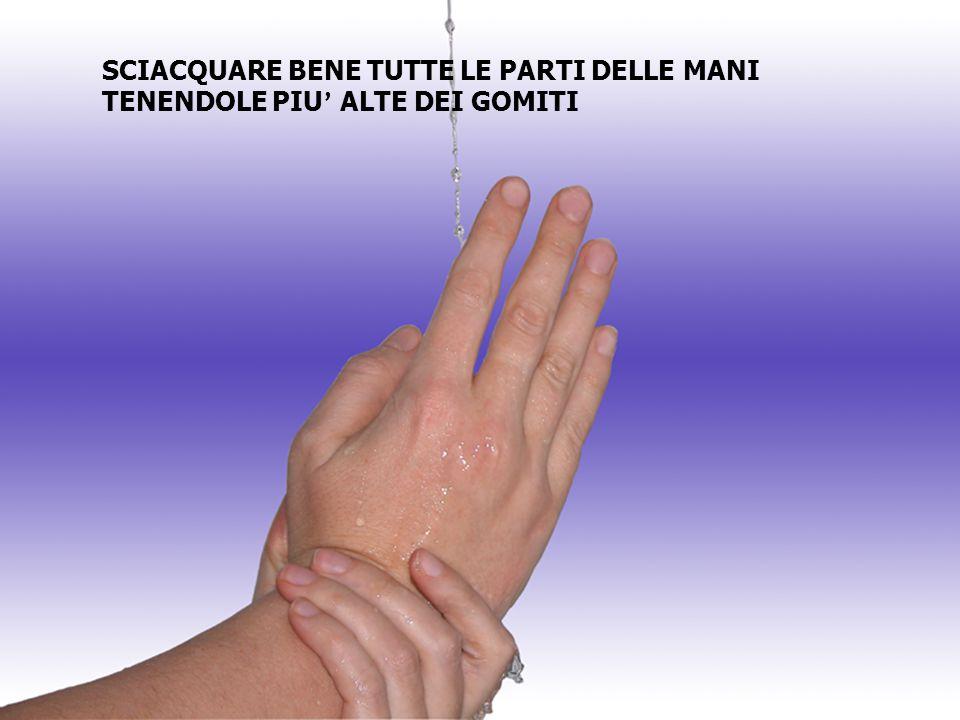 SCIACQUARE BENE TUTTE LE PARTI DELLE MANI TENENDOLE PIU' ALTE DEI GOMITI