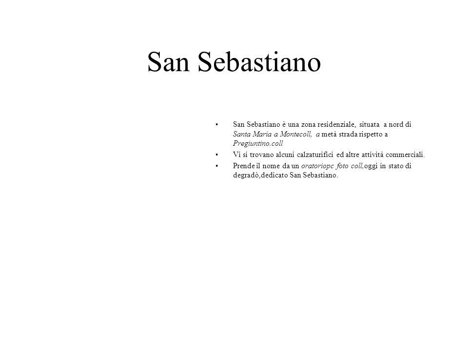 San Sebastiano San Sebastiano è una zona residenziale, situata a nord di Santa Maria a Montecoll, a metà strada rispetto a Pregiuntino.coll.