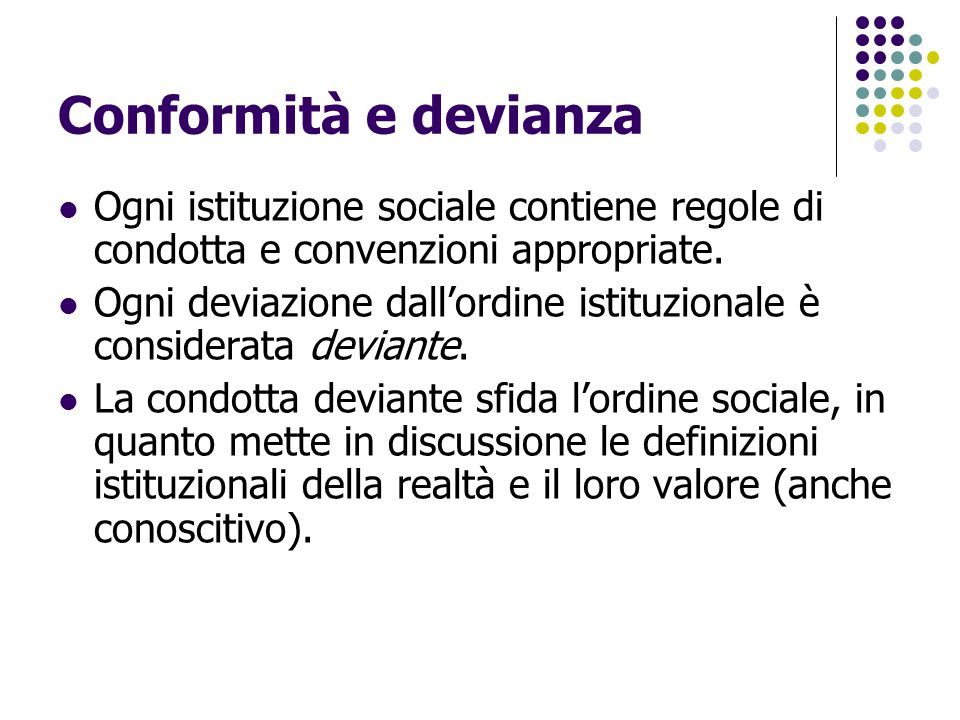 Conformità e devianza Ogni istituzione sociale contiene regole di condotta e convenzioni appropriate.
