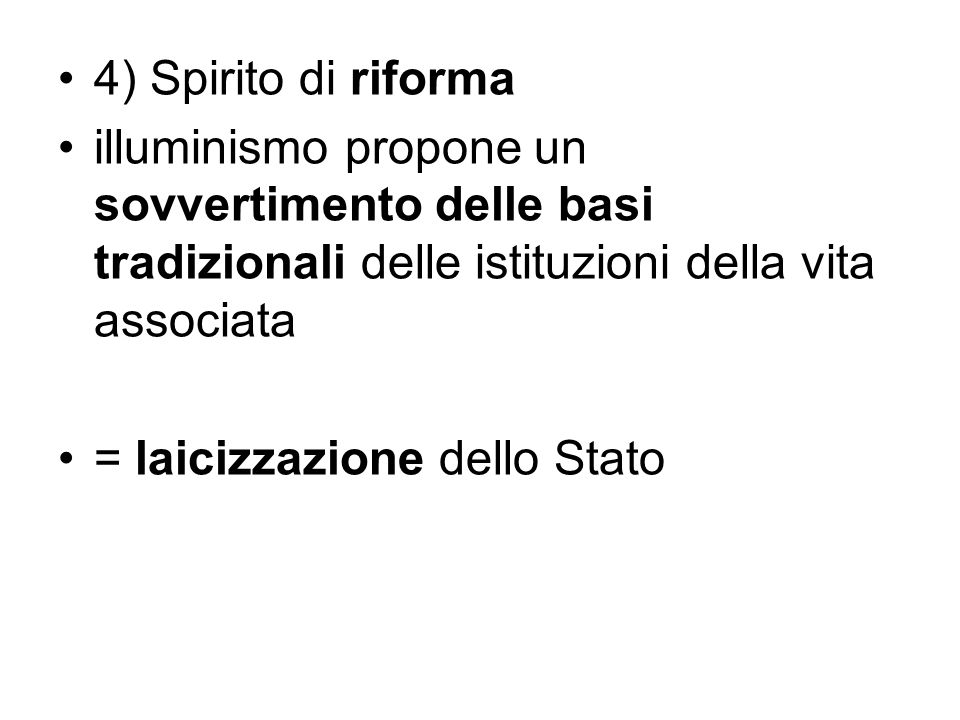 4) Spirito di riforma illuminismo propone un sovvertimento delle basi tradizionali delle istituzioni della vita associata.