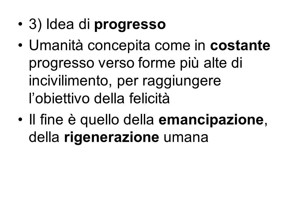 3) Idea di progresso Umanità concepita come in costante progresso verso forme più alte di incivilimento, per raggiungere l'obiettivo della felicità.