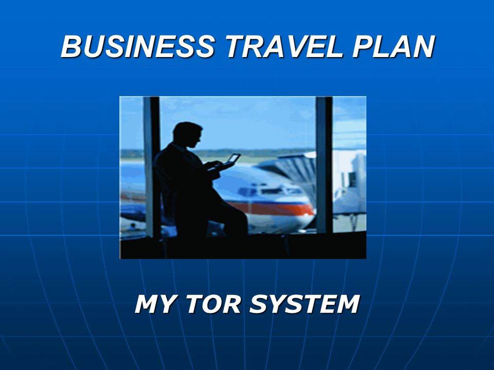 BUSINESS TRAVEL PLAN MY TOR SYSTEM