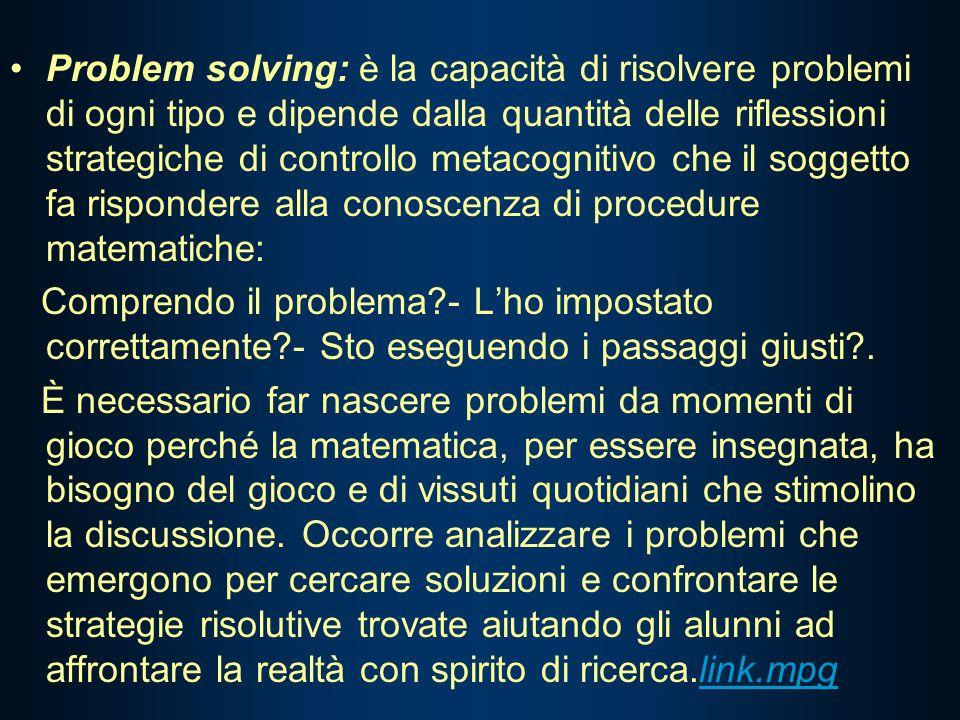 Problem solving: è la capacità di risolvere problemi di ogni tipo e dipende dalla quantità delle riflessioni strategiche di controllo metacognitivo che il soggetto fa rispondere alla conoscenza di procedure matematiche: