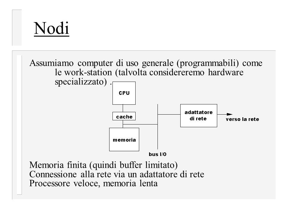 Nodi Assumiamo computer di uso generale (programmabili) come le work-station (talvolta considereremo hardware specializzato) .