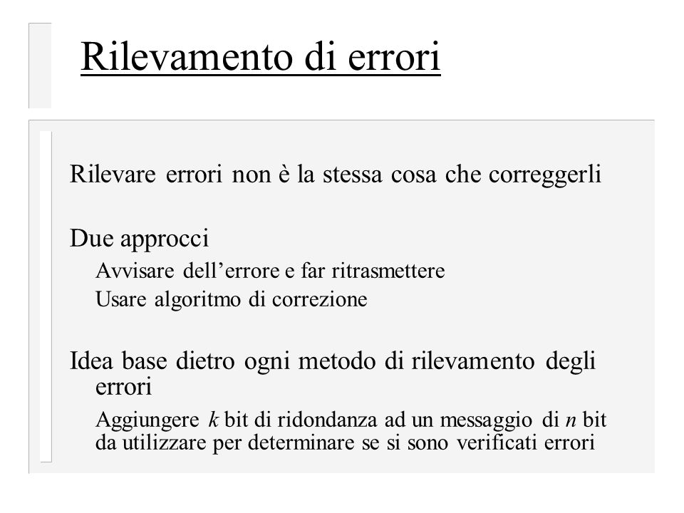 Rilevamento di errori Rilevare errori non è la stessa cosa che correggerli. Due approcci. Avvisare dell'errore e far ritrasmettere.