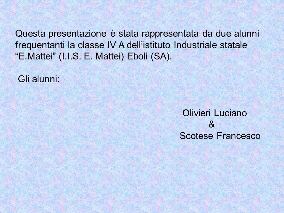 Questa presentazione è stata rappresentata da due alunni frequentanti la classe IV A dell'istituto Industriale statale E.Mattei (I.I.S. E. Mattei) Eboli (SA).