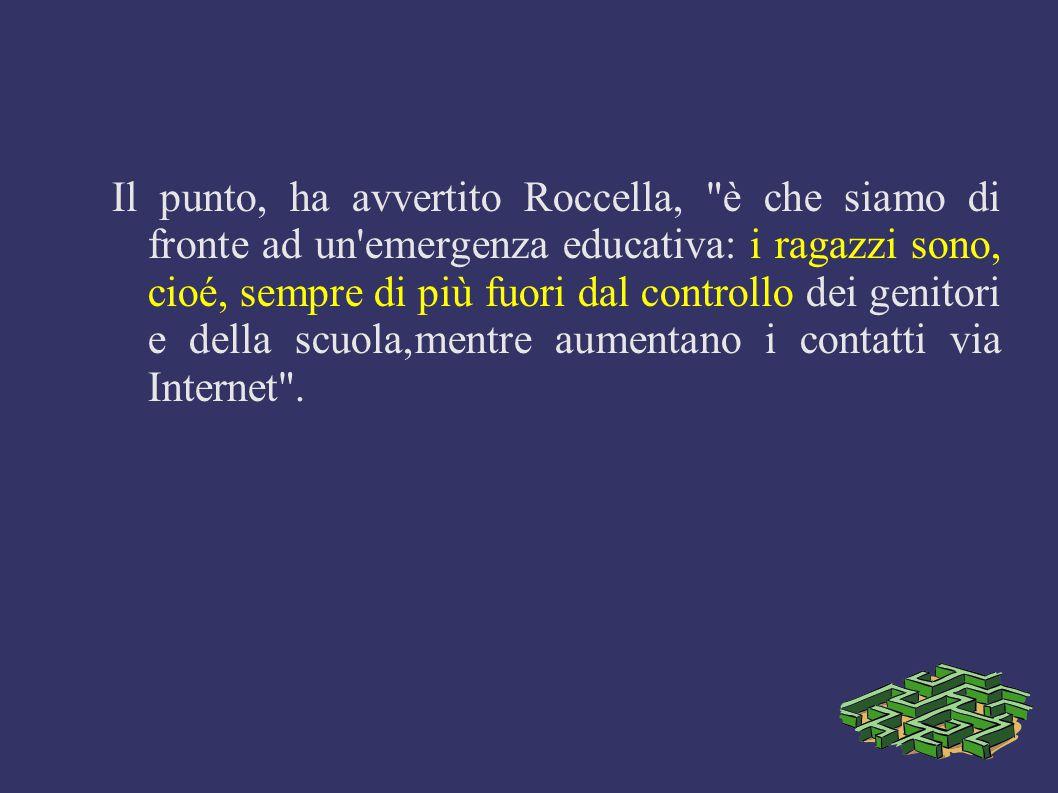Il punto, ha avvertito Roccella, è che siamo di fronte ad un emergenza educativa: i ragazzi sono, cioé, sempre di più fuori dal controllo dei genitori e della scuola,mentre aumentano i contatti via Internet .