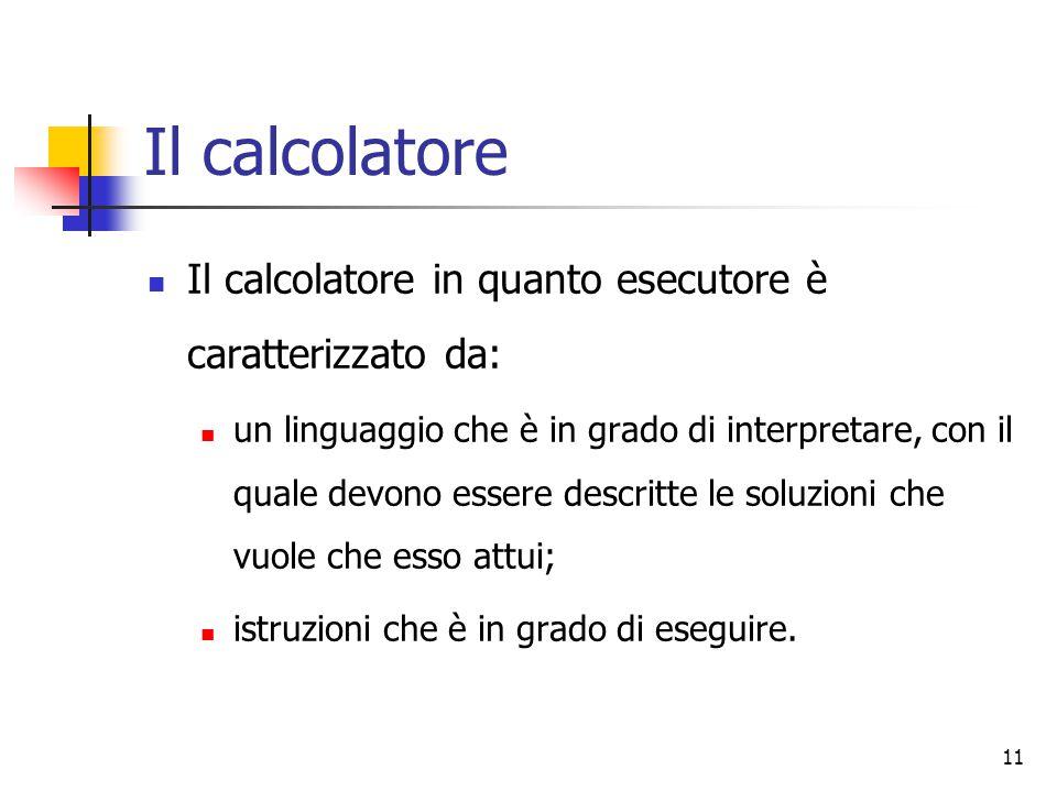 Il calcolatore Il calcolatore in quanto esecutore è caratterizzato da: