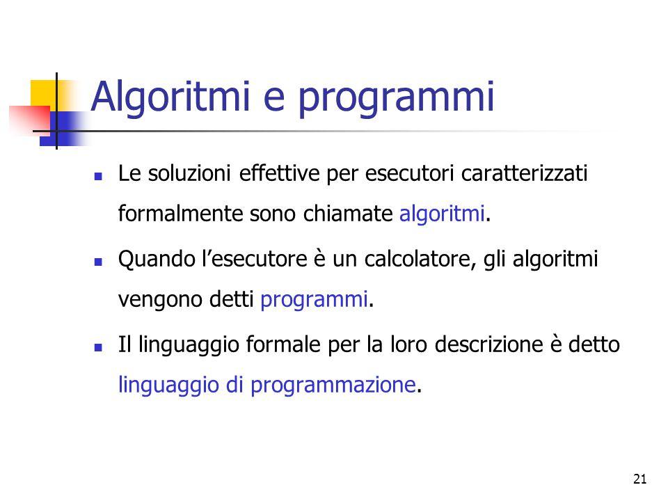 Algoritmi e programmi Le soluzioni effettive per esecutori caratterizzati formalmente sono chiamate algoritmi.