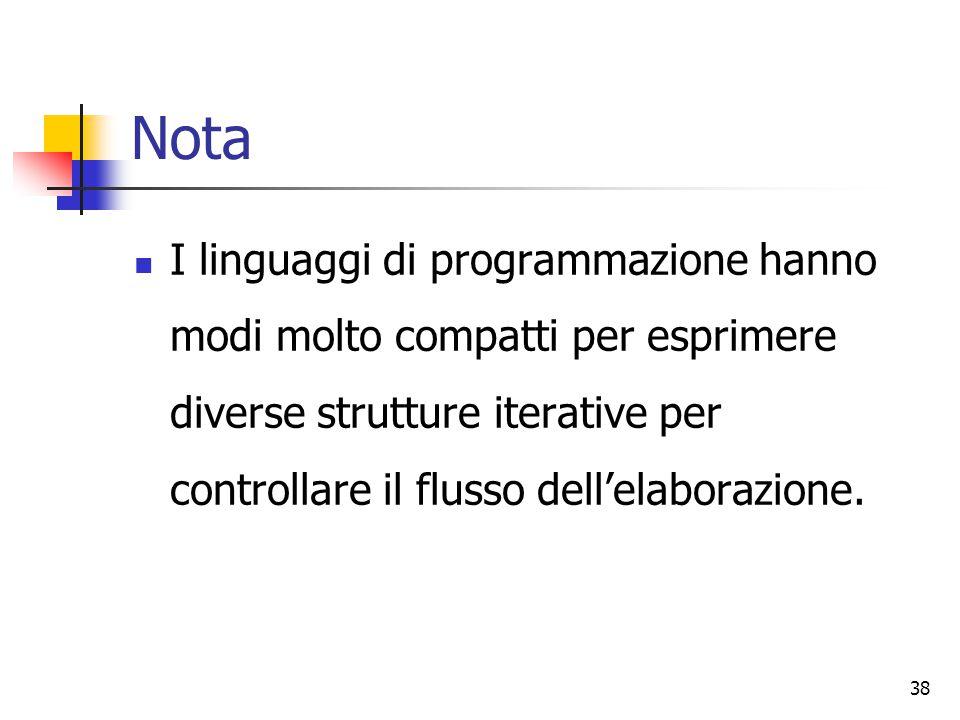 Nota I linguaggi di programmazione hanno modi molto compatti per esprimere diverse strutture iterative per controllare il flusso dell'elaborazione.
