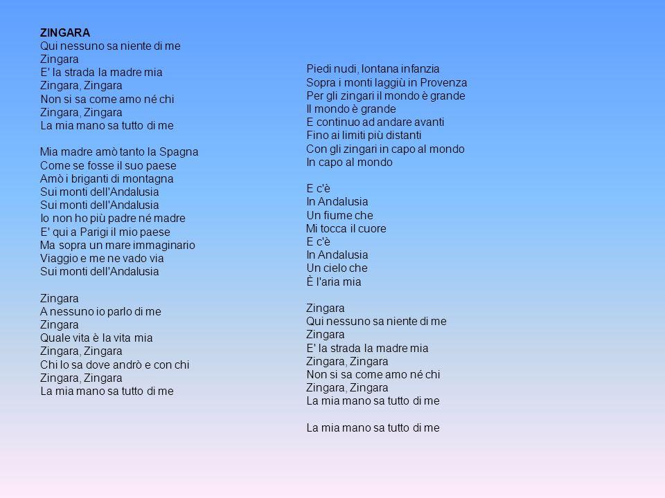ZINGARA Qui nessuno sa niente di me Zingara E la strada la madre mia Zingara, Zingara Non si sa come amo né chi Zingara, Zingara La mia mano sa tutto di me Mia madre amò tanto la Spagna Come se fosse il suo paese Amò i briganti di montagna Sui monti dell Andalusia Sui monti dell Andalusia Io non ho più padre né madre E qui a Parigi il mio paese Ma sopra un mare immaginario Viaggio e me ne vado via Sui monti dell Andalusia Zingara A nessuno io parlo di me Zingara Quale vita è la vita mia Zingara, Zingara Chi lo sa dove andrò e con chi Zingara, Zingara La mia mano sa tutto di me