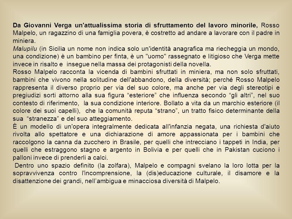 Da Giovanni Verga un attualissima storia di sfruttamento del lavoro minorile, Rosso Malpelo, un ragazzino di una famiglia povera, è costretto ad andare a lavorare con il padre in miniera.
