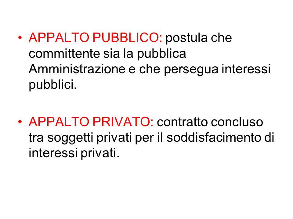 APPALTO PUBBLICO: postula che committente sia la pubblica Amministrazione e che persegua interessi pubblici.
