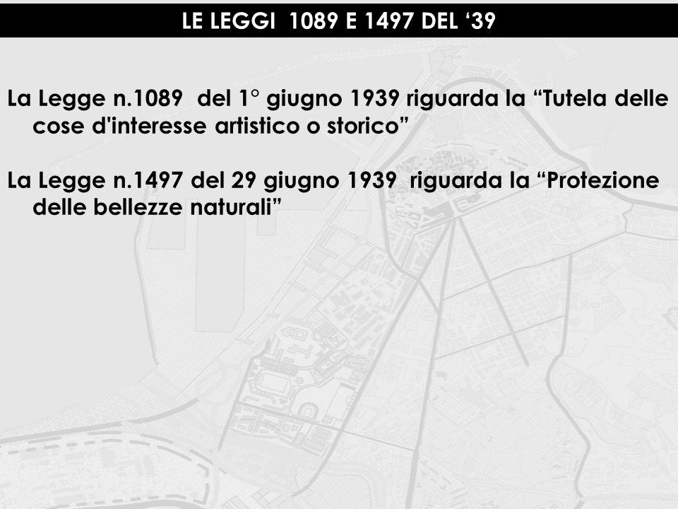 LE LEGGI 1089 E 1497 DEL '39 La Legge n.1089 del 1° giugno 1939 riguarda la Tutela delle cose d interesse artistico o storico