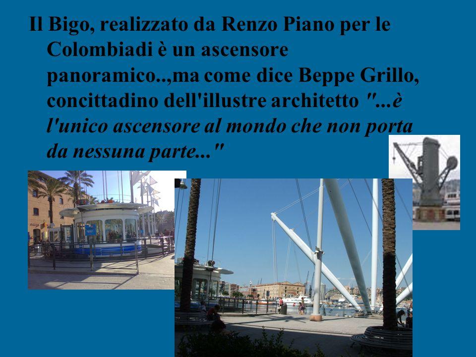Il Bigo, realizzato da Renzo Piano per le Colombiadi è un ascensore panoramico..,ma come dice Beppe Grillo, concittadino dell illustre architetto ...è l unico ascensore al mondo che non porta da nessuna parte...