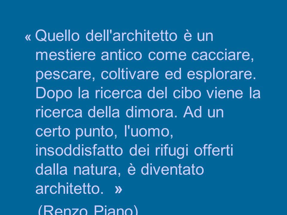 « Quello dell architetto è un mestiere antico come cacciare, pescare, coltivare ed esplorare. Dopo la ricerca del cibo viene la ricerca della dimora. Ad un certo punto, l uomo, insoddisfatto dei rifugi offerti dalla natura, è diventato architetto. »