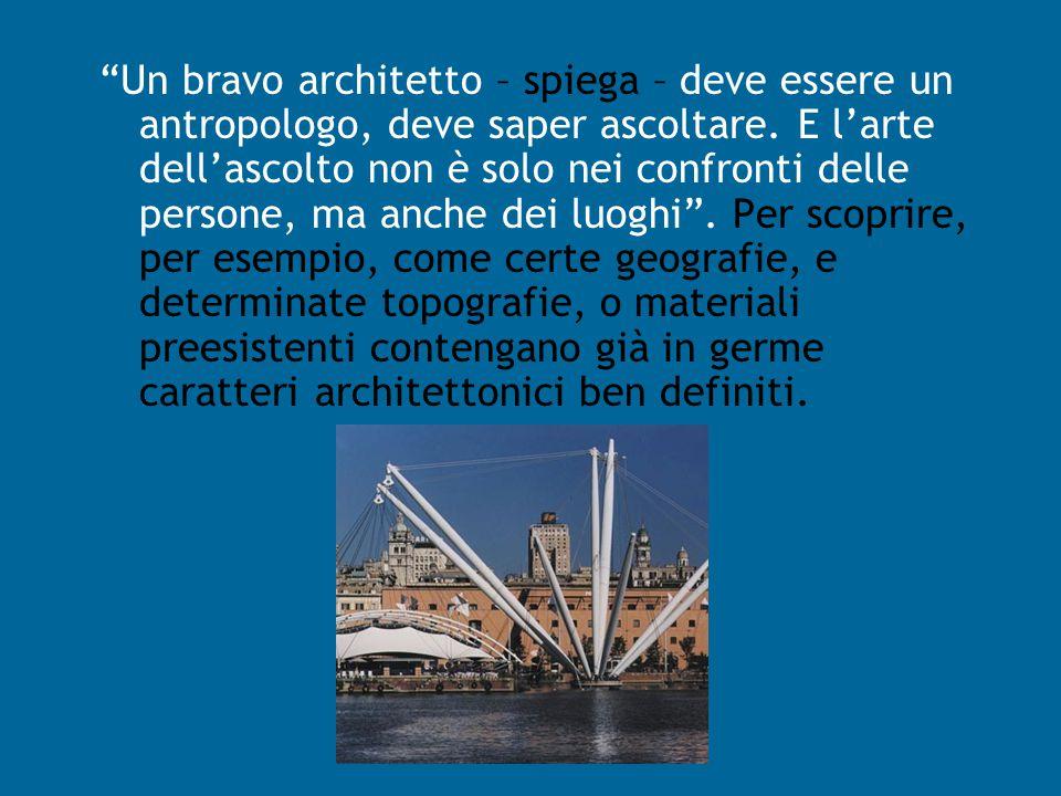 Un bravo architetto – spiega – deve essere un antropologo, deve saper ascoltare.