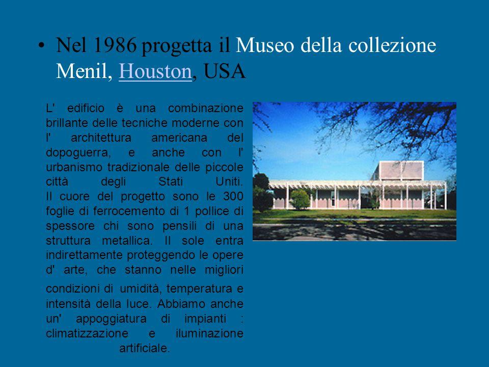 Nel 1986 progetta il Museo della collezione Menil, Houston, USA