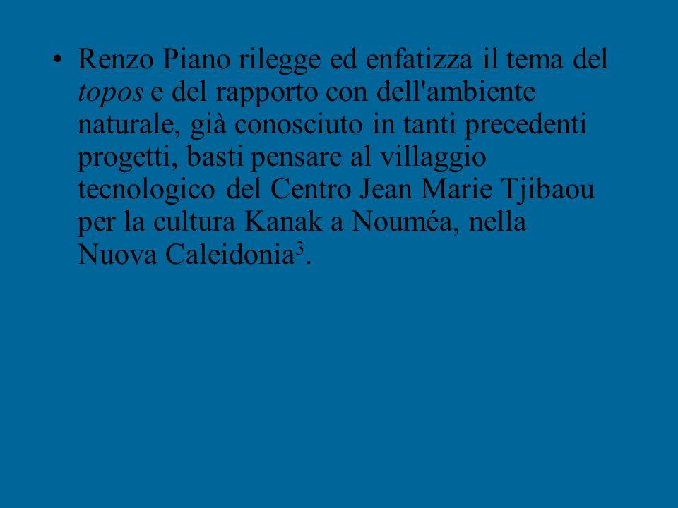 Renzo Piano rilegge ed enfatizza il tema del topos e del rapporto con dell ambiente naturale, già conosciuto in tanti precedenti progetti, basti pensare al villaggio tecnologico del Centro Jean Marie Tjibaou per la cultura Kanak a Nouméa, nella Nuova Caleidonia3.