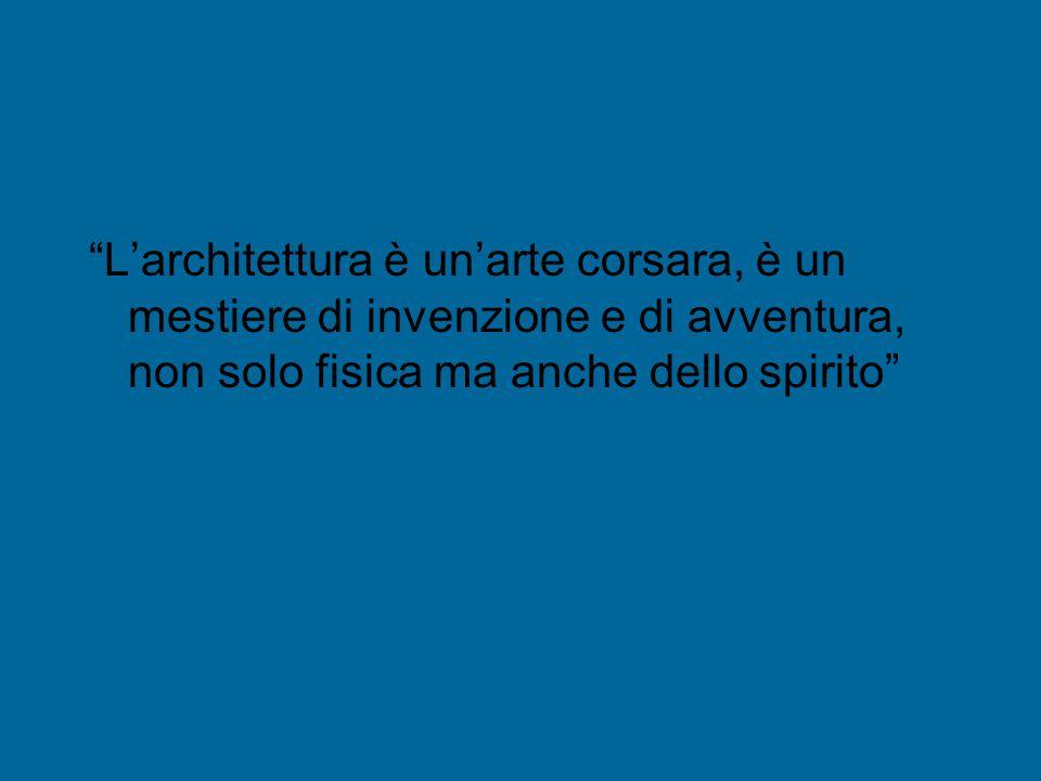 L'architettura è un'arte corsara, è un mestiere di invenzione e di avventura, non solo fisica ma anche dello spirito