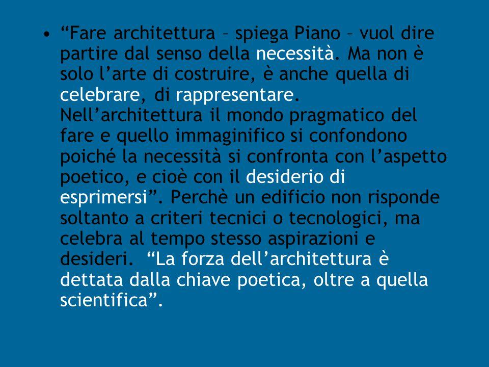 Fare architettura – spiega Piano – vuol dire partire dal senso della necessità.