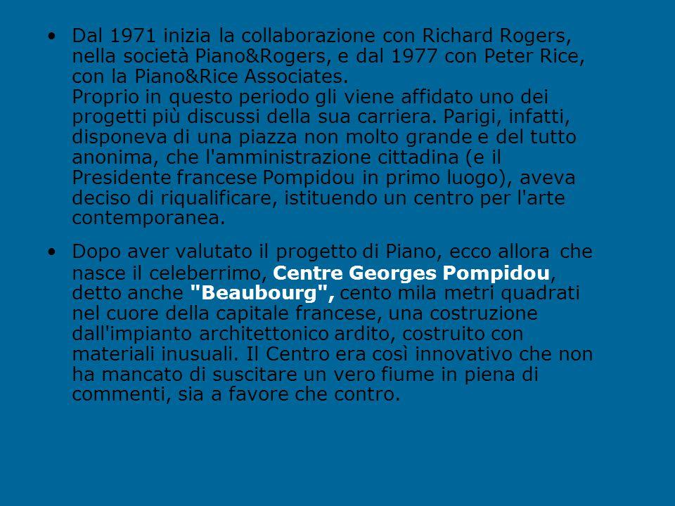 Dal 1971 inizia la collaborazione con Richard Rogers, nella società Piano&Rogers, e dal 1977 con Peter Rice, con la Piano&Rice Associates. Proprio in questo periodo gli viene affidato uno dei progetti più discussi della sua carriera. Parigi, infatti, disponeva di una piazza non molto grande e del tutto anonima, che l amministrazione cittadina (e il Presidente francese Pompidou in primo luogo), aveva deciso di riqualificare, istituendo un centro per l arte contemporanea.