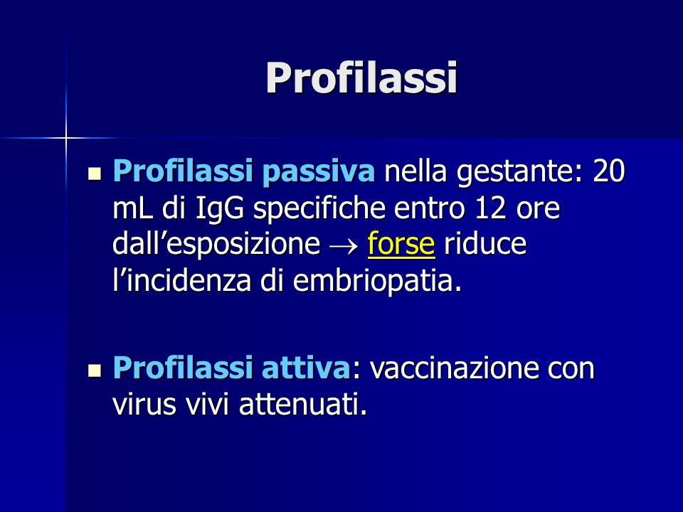 Profilassi Profilassi passiva nella gestante: 20 mL di IgG specifiche entro 12 ore dall'esposizione  forse riduce l'incidenza di embriopatia.