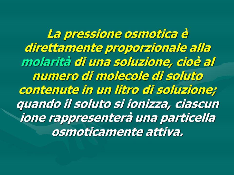 La pressione osmotica è direttamente proporzionale alla molarità di una soluzione, cioè al numero di molecole di soluto contenute in un litro di soluzione; quando il soluto si ionizza, ciascun ione rappresenterà una particella osmoticamente attiva.